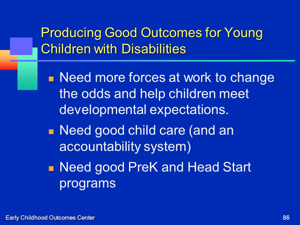 Early Childhood Outcomes Center86 Producing Good Outcomes for Young Children with Disabilities Need more forces at work to change the odds and help children meet developmental expectations.