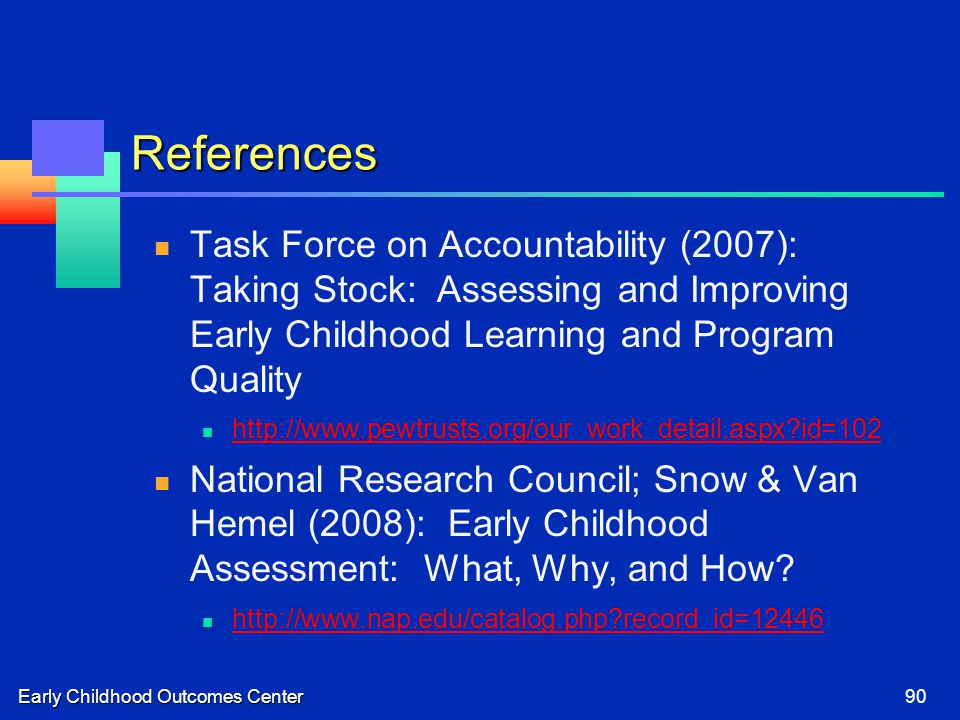 Early Childhood Outcomes Center90 References Task Force on Accountability (2007): Taking Stock: Assessing and Improving Early Childhood Learning and Program Quality http://www.pewtrusts.org/our_work_detail.aspx id=102 National Research Council; Snow & Van Hemel (2008): Early Childhood Assessment: What, Why, and How.