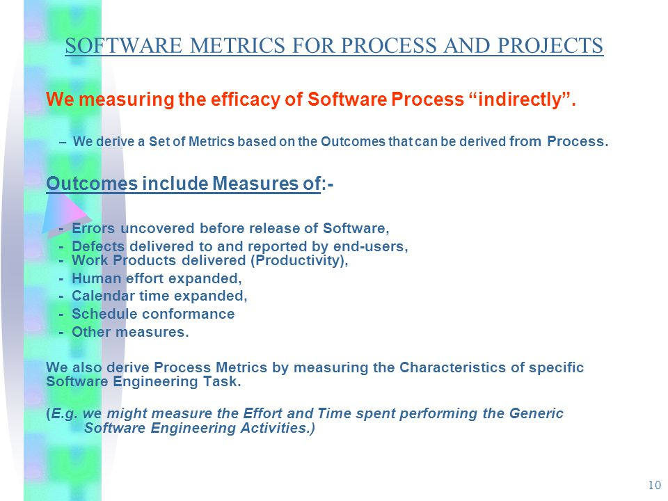 "10 SOFTWARE METRICS FOR PROCESS AND PROJECTS We measuring the efficacy of Software Process ""indirectly"". – We derive a Set of Metrics based on the Out"