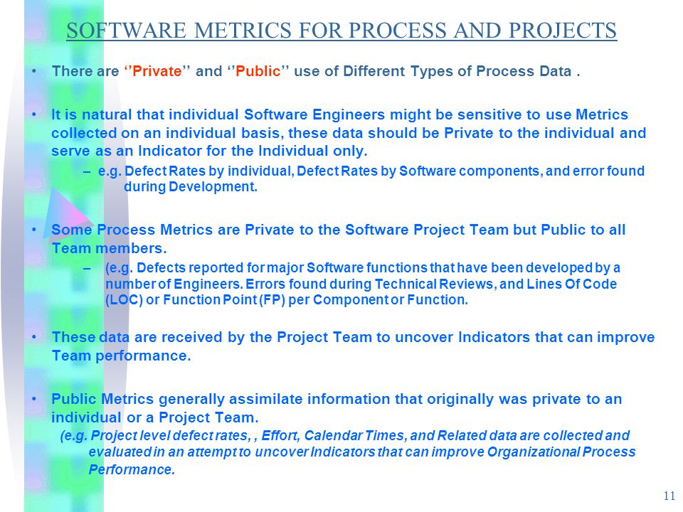 11 SOFTWARE METRICS FOR PROCESS AND PROJECTS There are ''Private'' and ''Public'' use of Different Types of Process Data. It is natural that individua