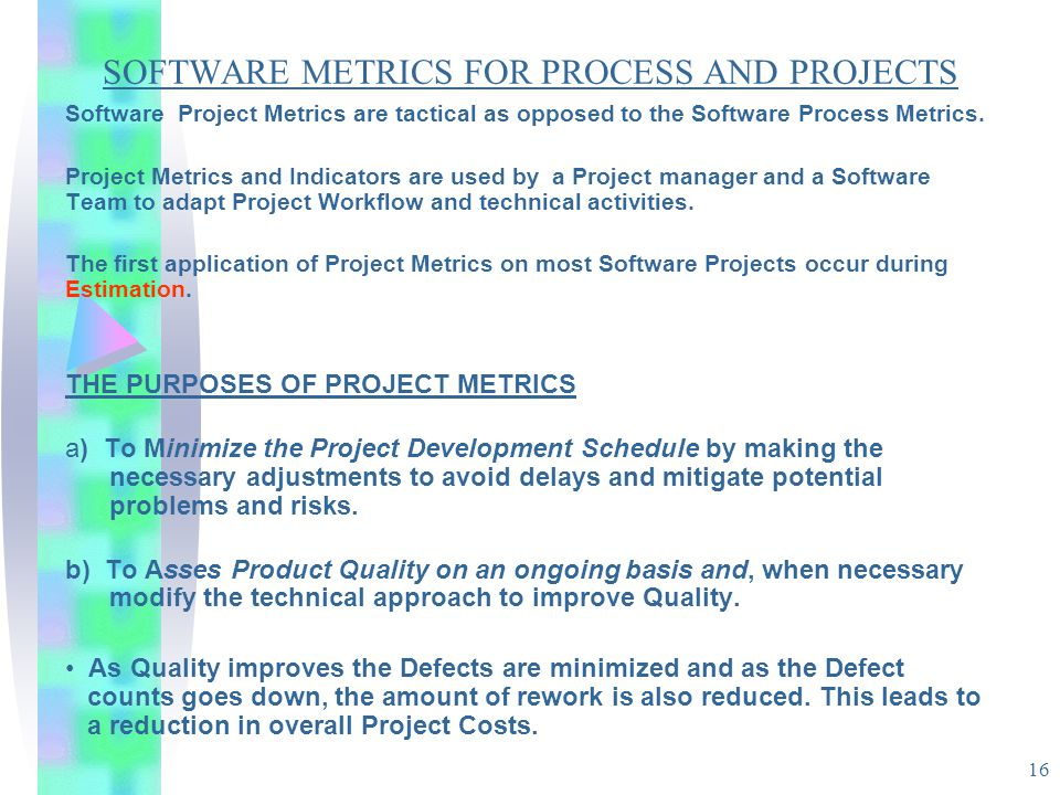 16 SOFTWARE METRICS FOR PROCESS AND PROJECTS Software Project Metrics are tactical as opposed to the Software Process Metrics. Project Metrics and Ind