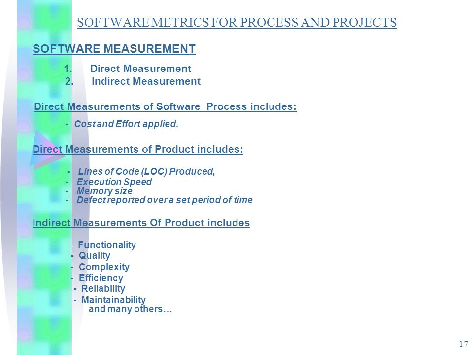 17 SOFTWARE METRICS FOR PROCESS AND PROJECTS SOFTWARE MEASUREMENT 1. Direct Measurement 2. Indirect Measurement Direct Measurements of Software Proces