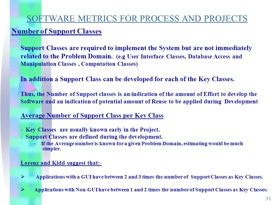 31 SOFTWARE METRICS FOR PROCESS AND PROJECTS Number of Support Classes Support Classes are required to implement the System but are not immediately re