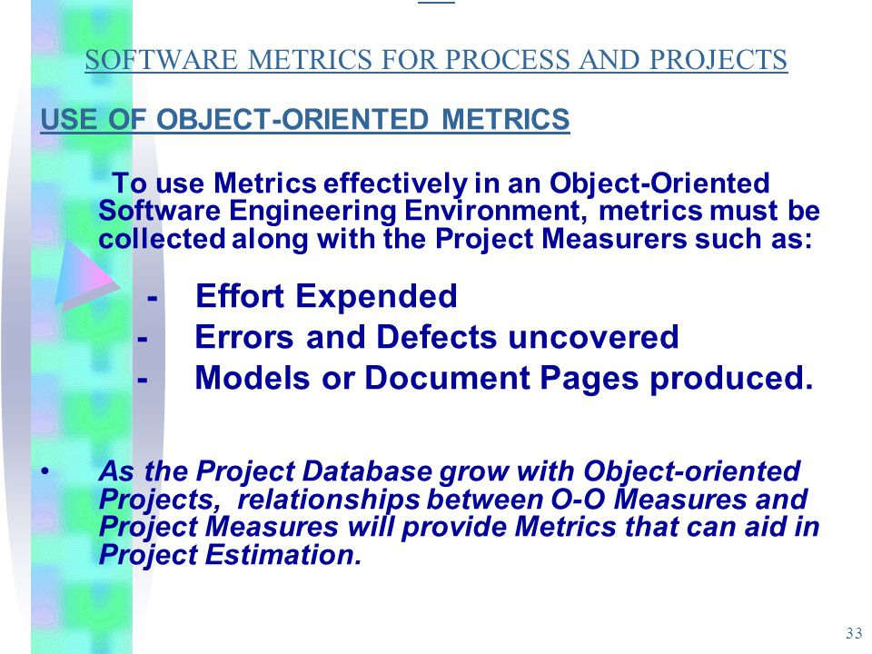 33 SO SOFTWARE METRICS FOR PROCESS AND PROJECTS USE OF OBJECT-ORIENTED METRICS To use Metrics effectively in an Object-Oriented Software Engineering E