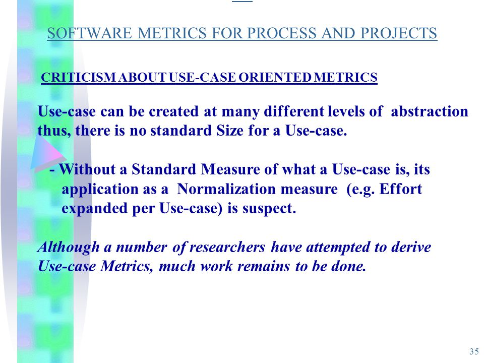 35 SO SOFTWARE METRICS FOR PROCESS AND PROJECTS CRITICISM ABOUT USE-CASE ORIENTED METRICS Use-case can be created at many different levels of abstract