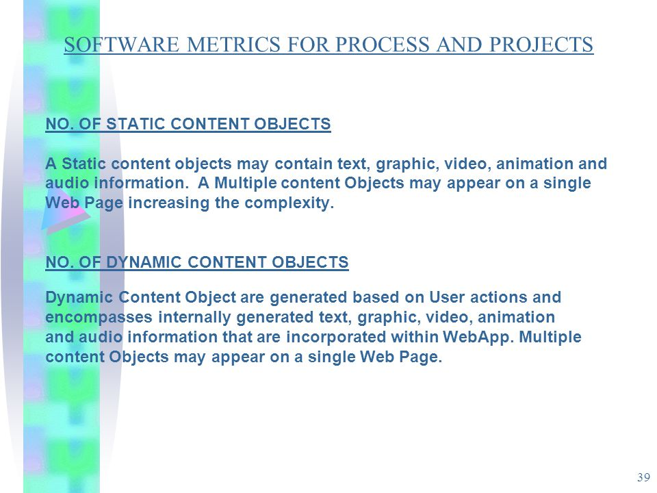39 SOFTWARE METRICS FOR PROCESS AND PROJECTS NO. OF STATIC CONTENT OBJECTS A Static content objects may contain text, graphic, video, animation and au