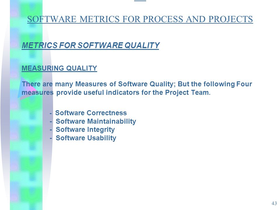 43 SO SOFTWARE METRICS FOR PROCESS AND PROJECTS METRICS FOR SOFTWARE QUALITY MEASURING QUALITY There are many Measures of Software Quality; But the fo