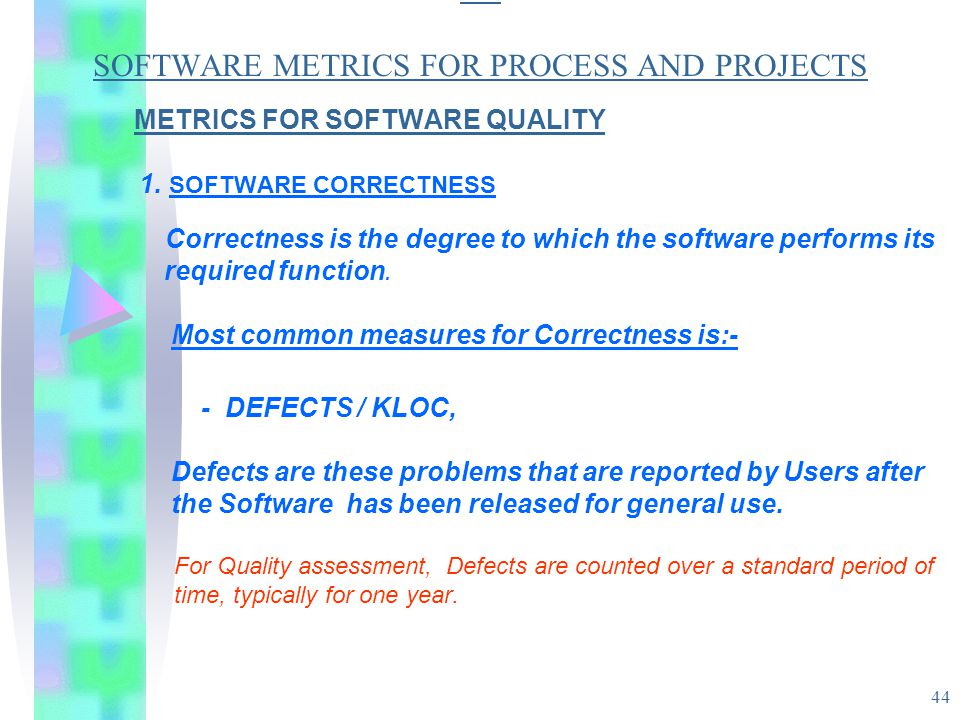 44 SO SOFTWARE METRICS FOR PROCESS AND PROJECTS METRICS FOR SOFTWARE QUALITY 1. SOFTWARE CORRECTNESS Correctness is the degree to which the software p