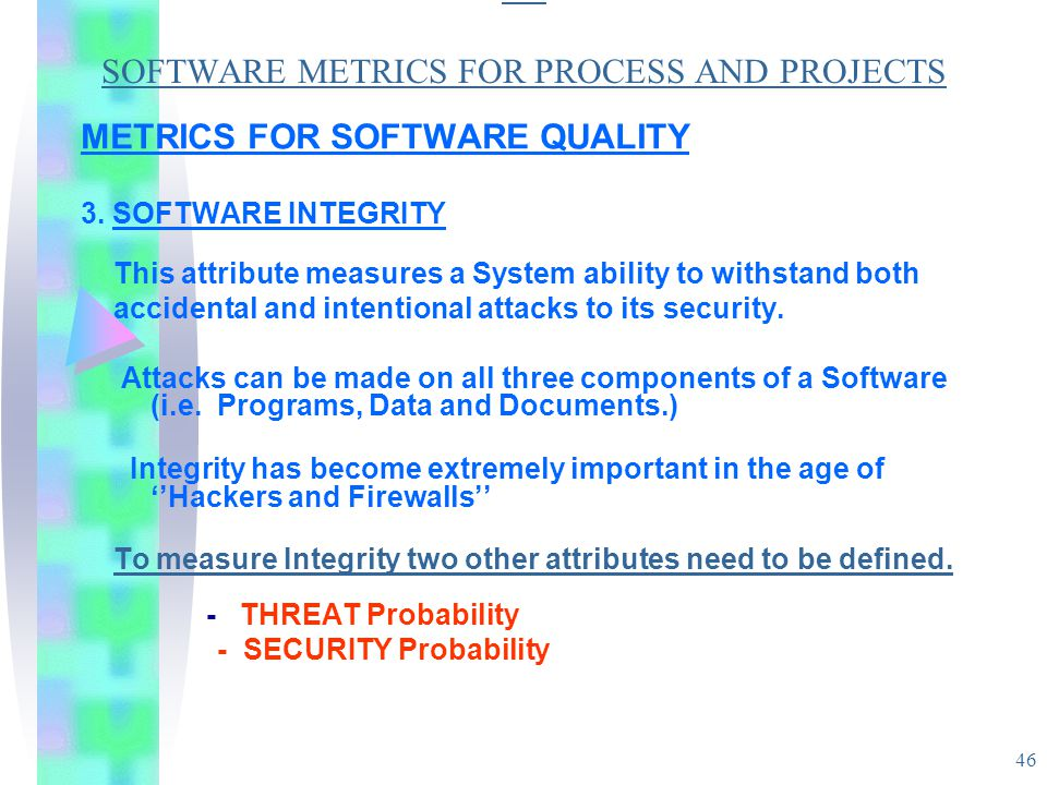 46 SO SOFTWARE METRICS FOR PROCESS AND PROJECTS METRICS FOR SOFTWARE QUALITY 3. SOFTWARE INTEGRITY This attribute measures a System ability to withsta