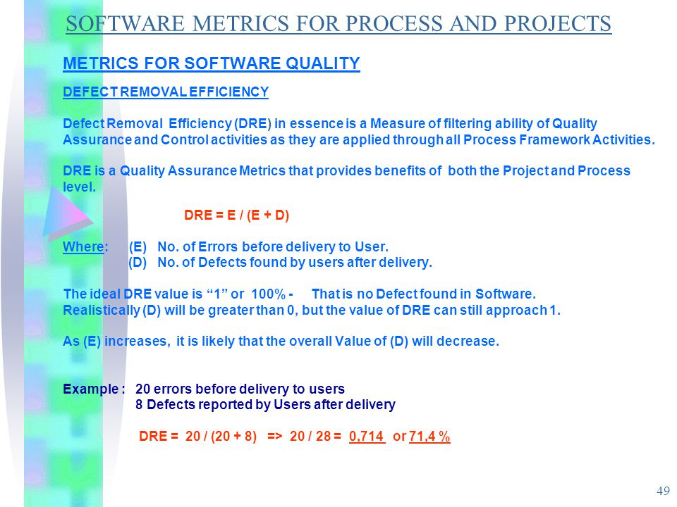 49 SOFTWARE METRICS FOR PROCESS AND PROJECTS METRICS FOR SOFTWARE QUALITY DEFECT REMOVAL EFFICIENCY Defect Removal Efficiency (DRE) in essence is a Me
