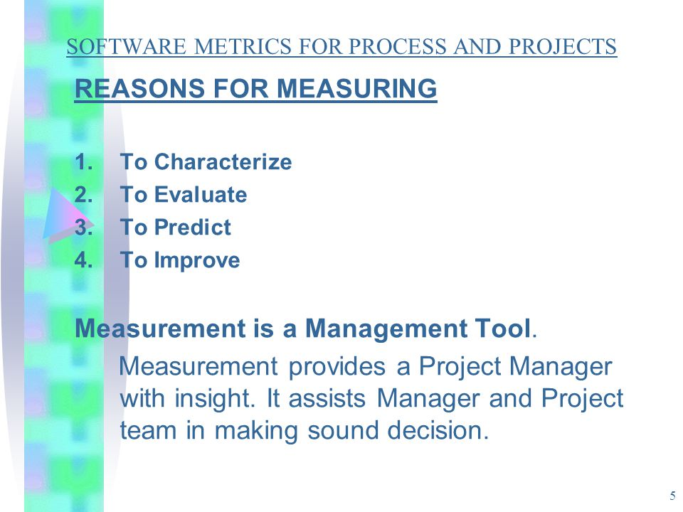 5 SOFTWARE METRICS FOR PROCESS AND PROJECTS REASONS FOR MEASURING 1.To Characterize 2.To Evaluate 3.To Predict 4.To Improve Measurement is a Managemen