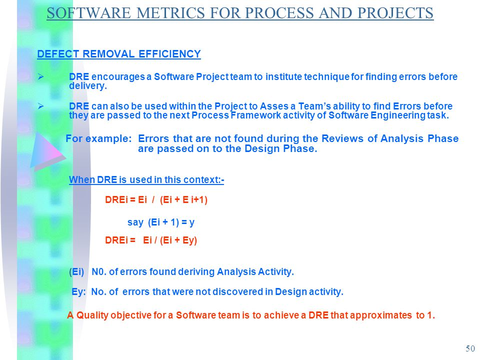 50 SOFTWARE METRICS FOR PROCESS AND PROJECTS DEFECT REMOVAL EFFICIENCY  DRE encourages a Software Project team to institute technique for finding err