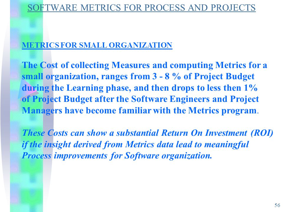 56 SOFTWARE METRICS FOR PROCESS AND PROJECTS METRICS FOR SMALL ORGANIZATION The Cost of collecting Measures and computing Metrics for a small organiza