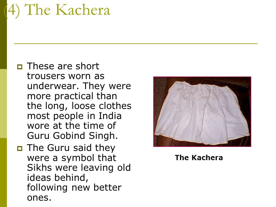 (4) The Kachera  These are short trousers worn as underwear. They were more practical than the long, loose clothes most people in India wore at the t