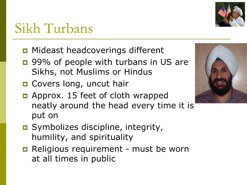 Sikh Turbans  Mideast headcoverings different  99% of people with turbans in US are Sikhs, not Muslims or Hindus  Covers long, uncut hair  Approx.