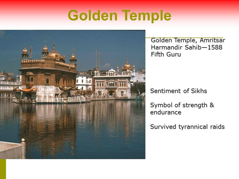 Golden Temple, Amritsar Harmandir Sahib—1588 Fifth Guru Sentiment of Sikhs Symbol of strength & endurance Survived tyrannical raids Golden Temple
