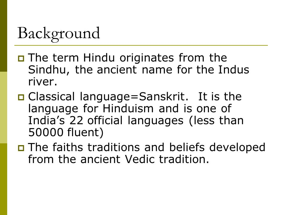 Background  The term Hindu originates from the Sindhu, the ancient name for the Indus river.  Classical language=Sanskrit. It is the language for Hi