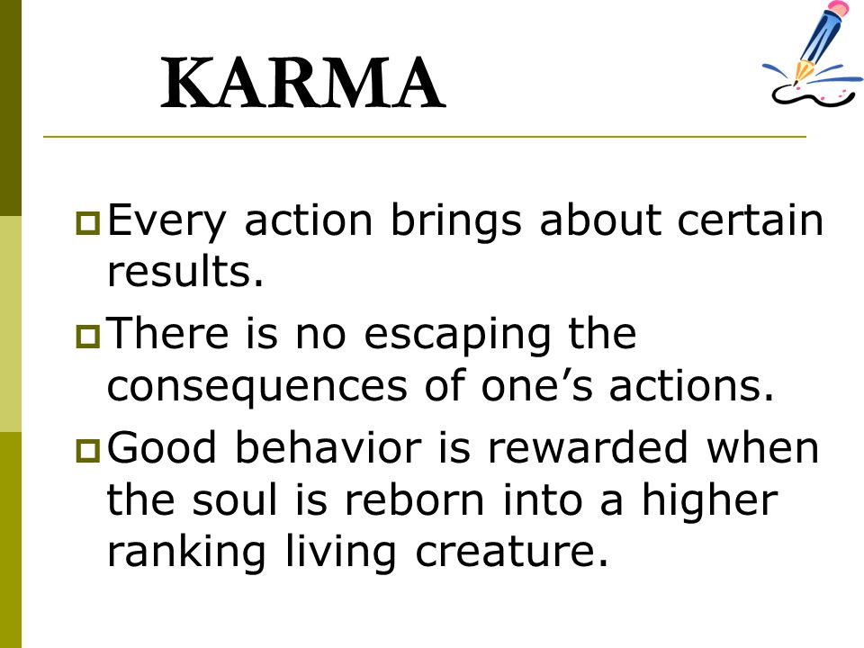 KARMA  Every action brings about certain results.  There is no escaping the consequences of one's actions.  Good behavior is rewarded when the soul