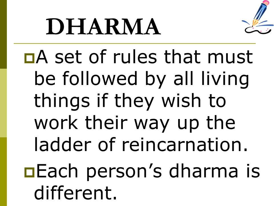 DHARMA  A set of rules that must be followed by all living things if they wish to work their way up the ladder of reincarnation.  Each person's dhar