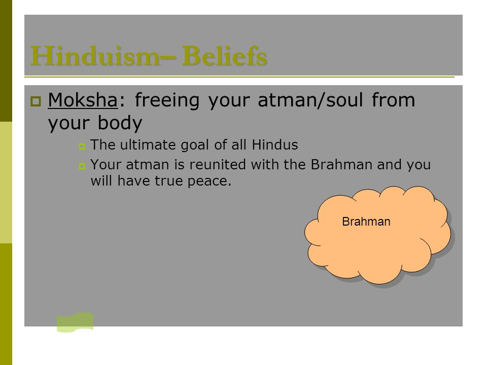  Moksha: freeing your atman/soul from your body  The ultimate goal of all Hindus  Your atman is reunited with the Brahman and you will have true pe