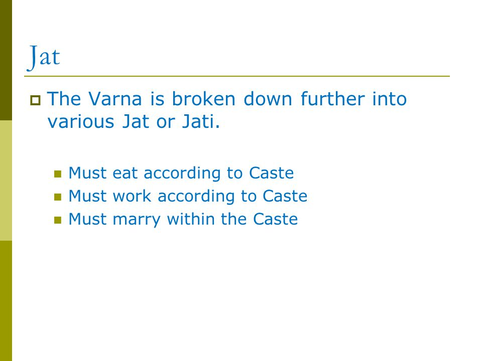 Jat  The Varna is broken down further into various Jat or Jati. Must eat according to Caste Must work according to Caste Must marry within the Caste