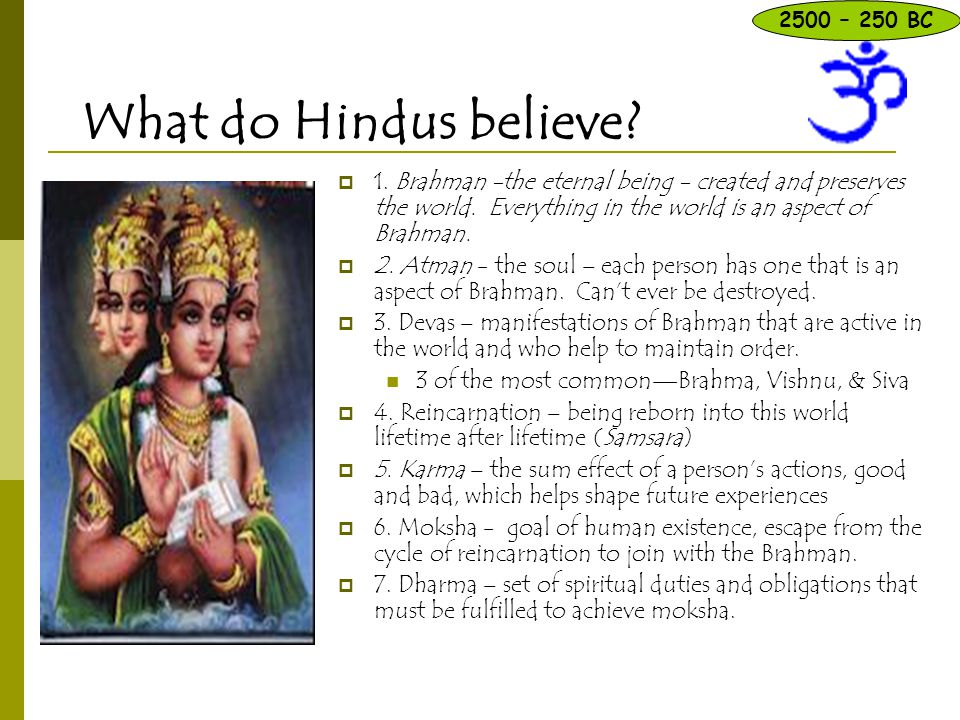 What do Hindus believe?  1. Brahman -the eternal being - created and preserves the world. Everything in the world is an aspect of Brahman.  2. Atman