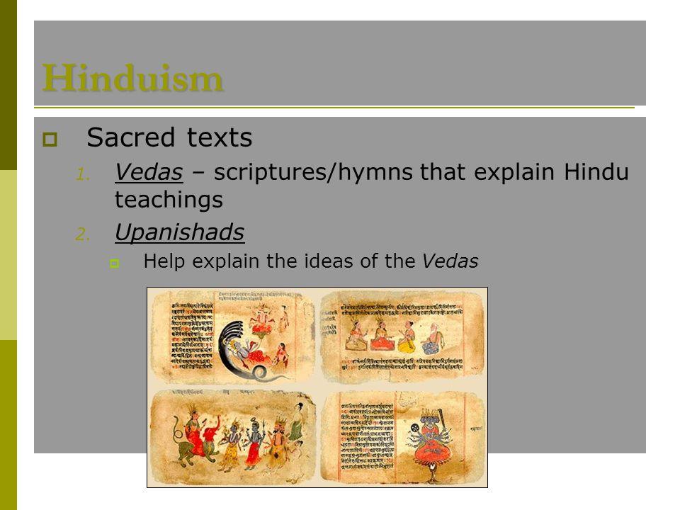 Hinduism  Sacred texts 1. Vedas – scriptures/hymns that explain Hindu teachings 2. Upanishads  Help explain the ideas of the Vedas Vedas