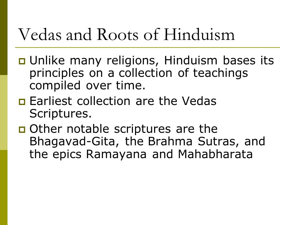 Vedas and Roots of Hinduism  Unlike many religions, Hinduism bases its principles on a collection of teachings compiled over time.  Earliest collect