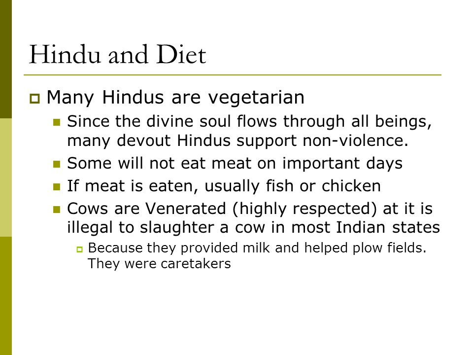 Hindu and Diet  Many Hindus are vegetarian Since the divine soul flows through all beings, many devout Hindus support non-violence. Some will not eat