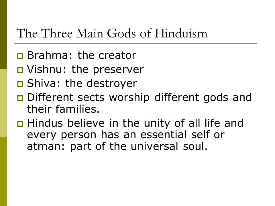 The Three Main Gods of Hinduism  Brahma: the creator  Vishnu: the preserver  Shiva: the destroyer  Different sects worship different gods and thei