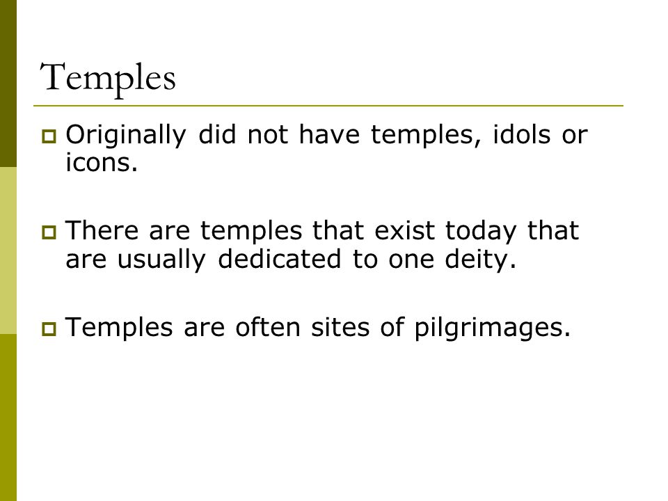 Temples  Originally did not have temples, idols or icons.  There are temples that exist today that are usually dedicated to one deity.  Temples are