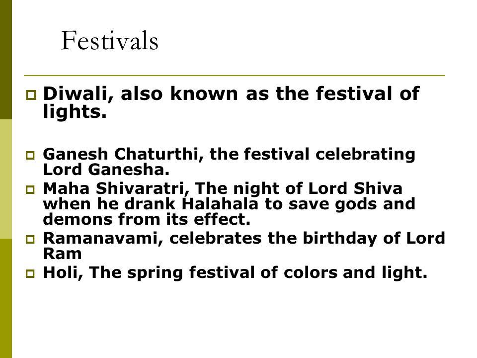 Festivals  Diwali, also known as the festival of lights.  Ganesh Chaturthi, the festival celebrating Lord Ganesha.  Maha Shivaratri, The night of L