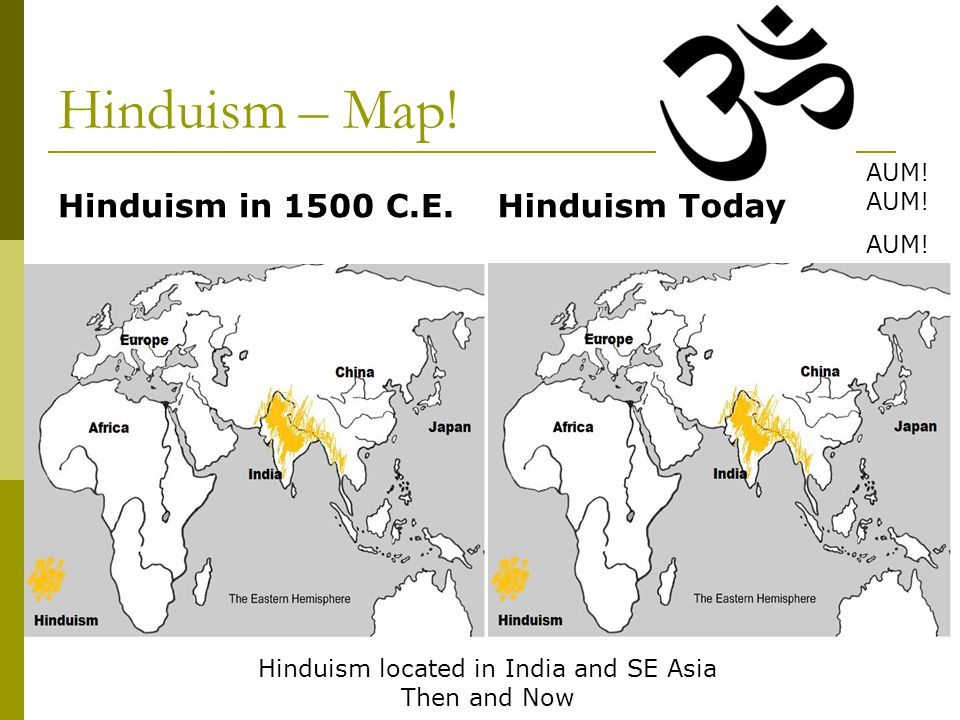 Hinduism – Map! Hinduism in 1500 C.E.Hinduism Today Hinduism located in India and SE Asia Then and Now AUM! AUM!
