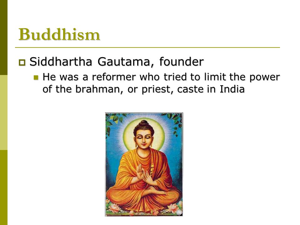 Buddhism  Siddhartha Gautama, founder He was a reformer who tried to limit the power of the brahman, or priest, caste in India He was a reformer who