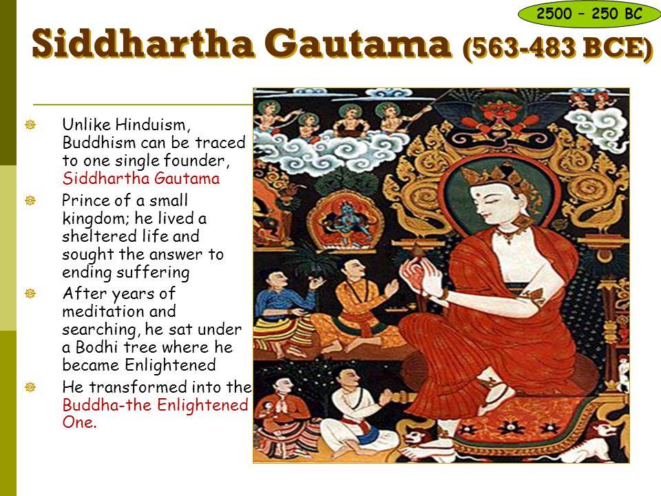 Siddhartha Gautama (563-483 BCE)  Unlike Hinduism, Buddhism can be traced to one single founder, Siddhartha Gautama  Prince of a small kingdom; he l