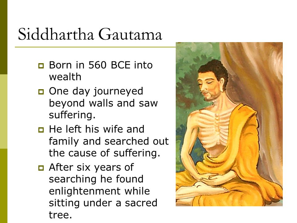 Siddhartha Gautama  Born in 560 BCE into wealth  One day journeyed beyond walls and saw suffering.  He left his wife and family and searched out th