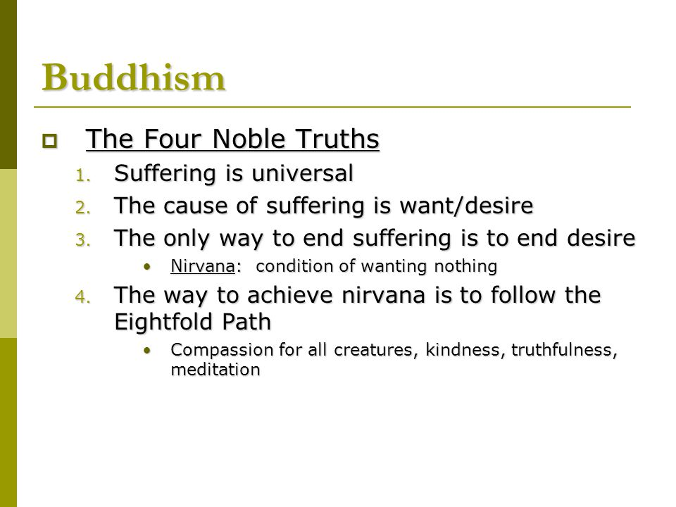  The Four Noble Truths 1. Suffering is universal 2. The cause of suffering is want/desire 3. The only way to end suffering is to end desire Nirvana: