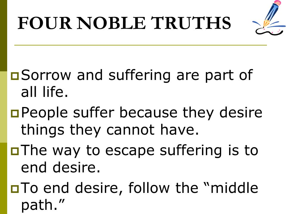 FOUR NOBLE TRUTHS  Sorrow and suffering are part of all life.  People suffer because they desire things they cannot have.  The way to escape suffer