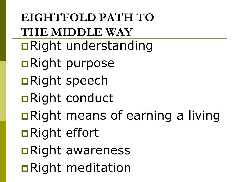 EIGHTFOLD PATH TO THE MIDDLE WAY  Right understanding  Right purpose  Right speech  Right conduct  Right means of earning a living  Right effort