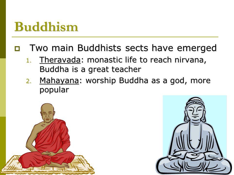  Two main Buddhists sects have emerged 1. Theravada: monastic life to reach nirvana, Buddha is a great teacher 2. Mahayana: worship Buddha as a god,
