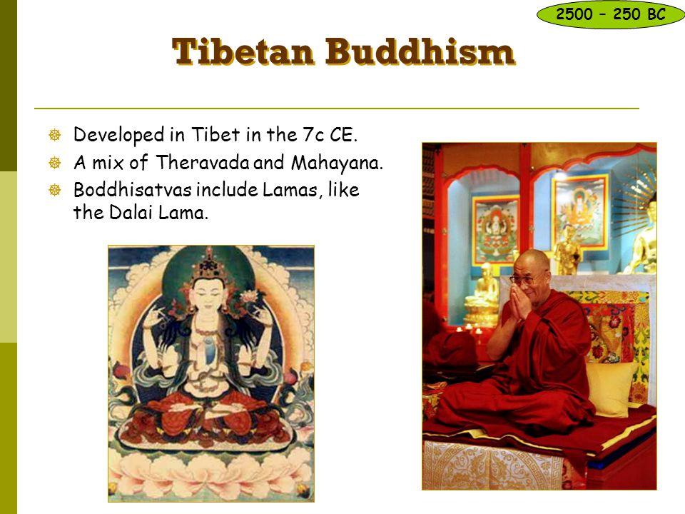 Tibetan Buddhism  Developed in Tibet in the 7c CE.  A mix of Theravada and Mahayana.  Boddhisatvas include Lamas, like the Dalai Lama. 2500 – 250 B