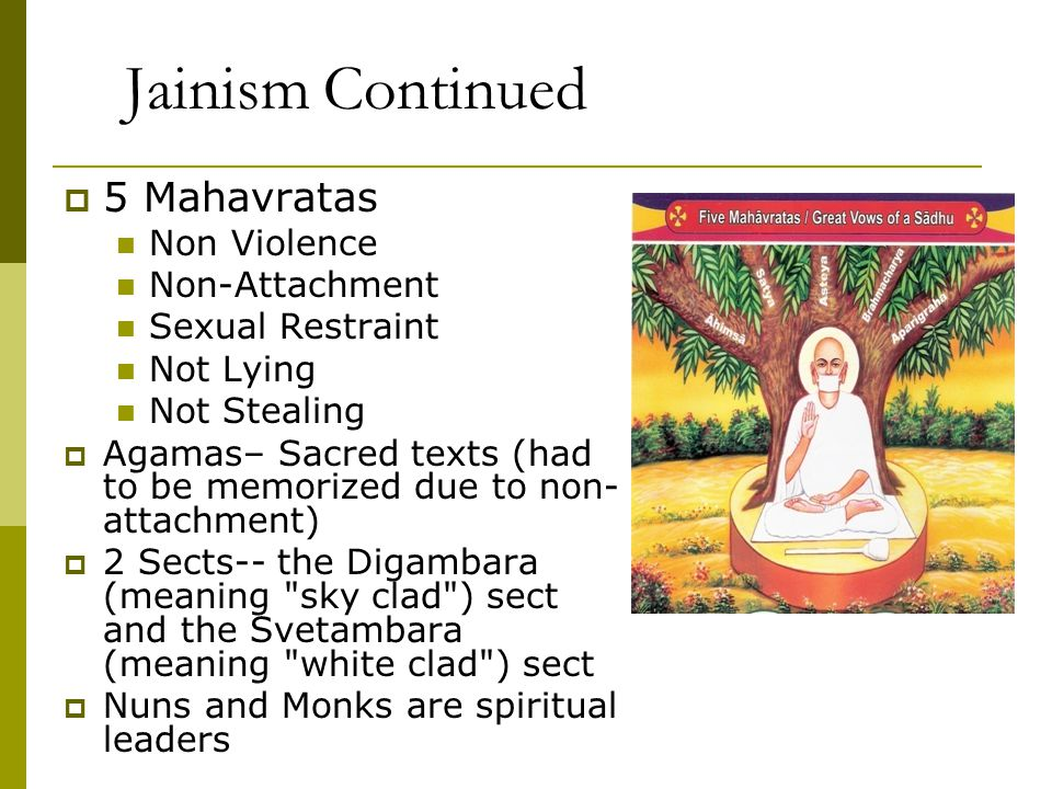 Jainism Continued  5 Mahavratas Non Violence Non-Attachment Sexual Restraint Not Lying Not Stealing  Agamas– Sacred texts (had to be memorized due t