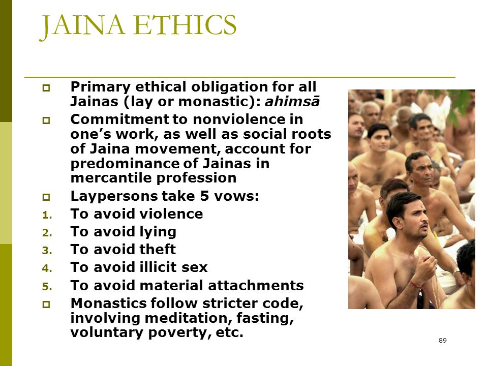 89 JAINA ETHICS  Primary ethical obligation for all Jainas (lay or monastic): ahimsā  Commitment to nonviolence in one's work, as well as social roo