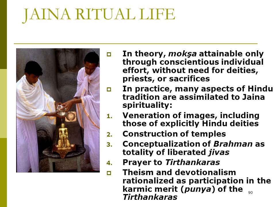 90 JAINA RITUAL LIFE  In theory, mokşa attainable only through conscientious individual effort, without need for deities, priests, or sacrifices  In