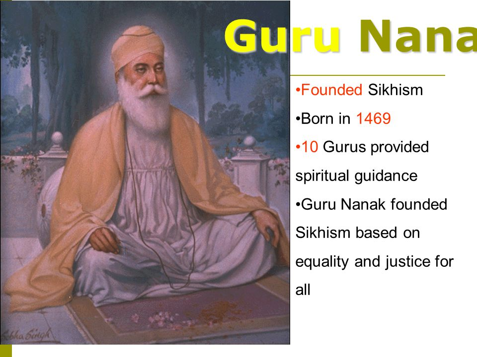 Guru Nanak Founded Sikhism Born in 1469 10 Gurus provided spiritual guidance Guru Nanak founded Sikhism based on equality and justice for all