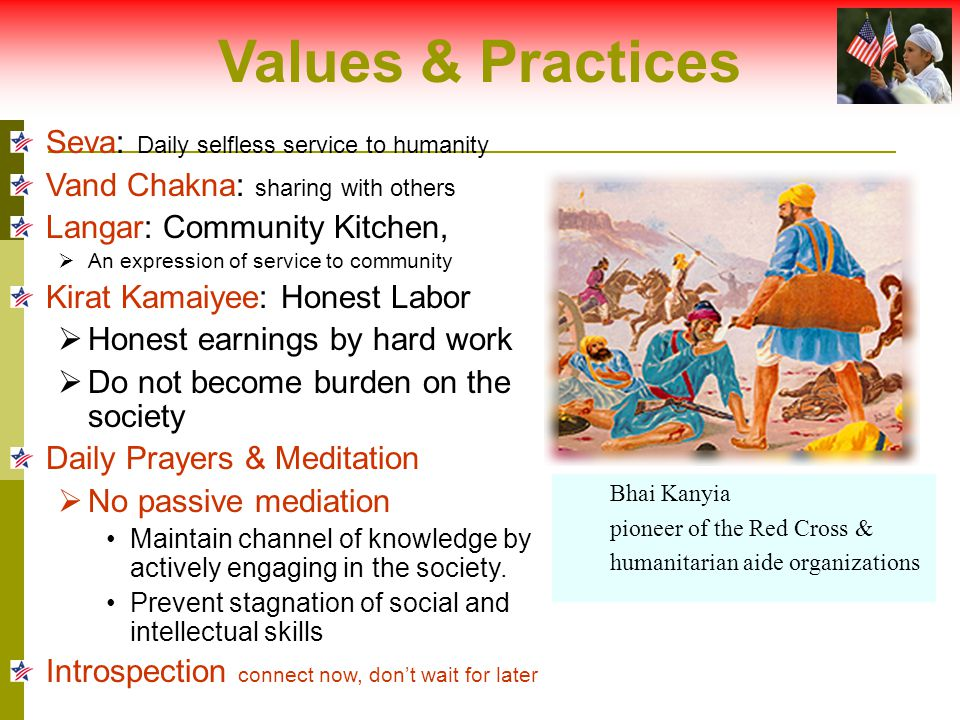 Values & Practices Seva: Daily selfless service to humanity Vand Chakna: sharing with others Langar: Community Kitchen,  An expression of service to