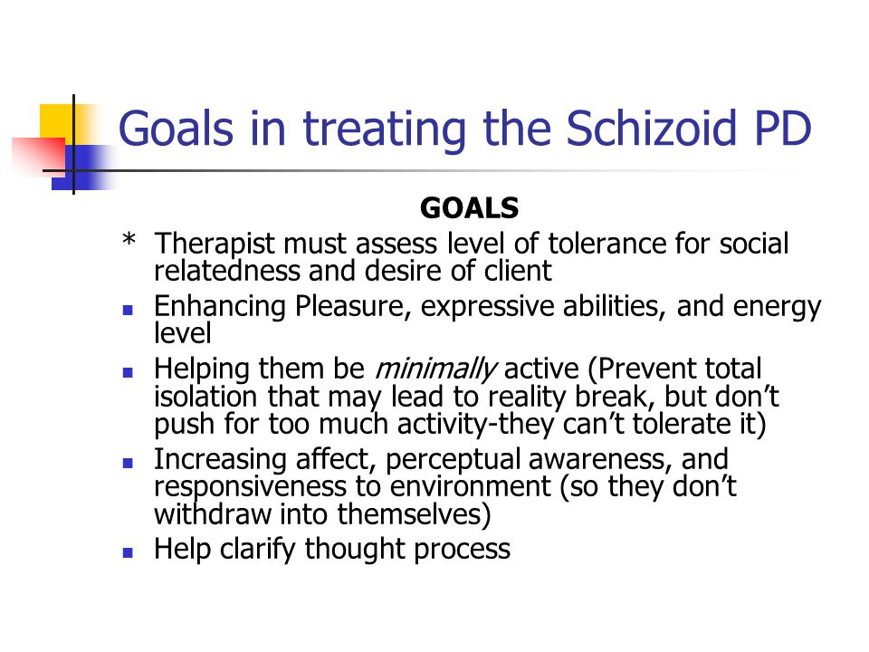 Goals in treating the Schizoid PD GOALS * Therapist must assess level of tolerance for social relatedness and desire of client Enhancing Pleasure, exp