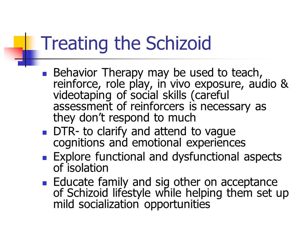 Treating the Schizoid Behavior Therapy may be used to teach, reinforce, role play, in vivo exposure, audio & videotaping of social skills (careful ass