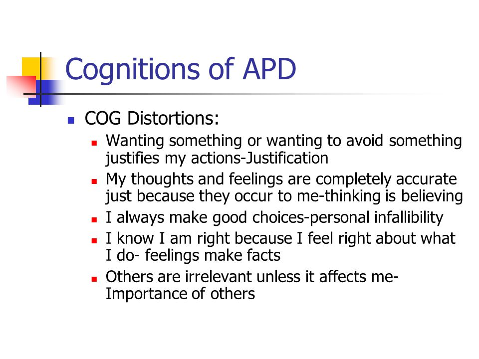 Cognitions of APD COG Distortions: Wanting something or wanting to avoid something justifies my actions-Justification My thoughts and feelings are com