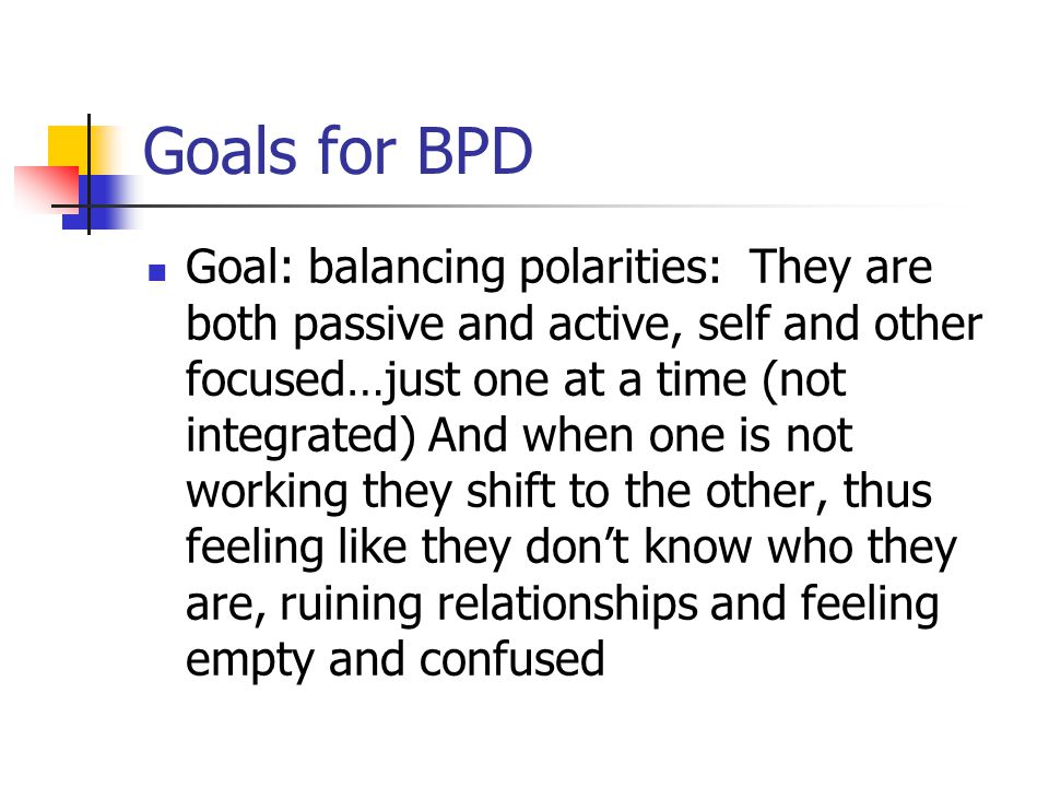 Goals for BPD Goal: balancing polarities: They are both passive and active, self and other focused…just one at a time (not integrated) And when one is